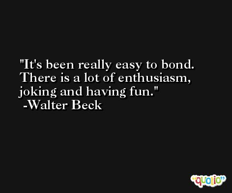It's been really easy to bond. There is a lot of enthusiasm, joking and having fun. -Walter Beck