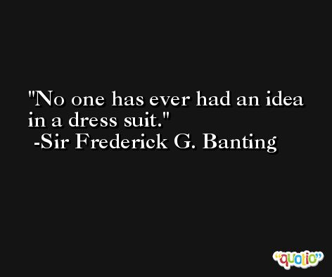 No one has ever had an idea in a dress suit. -Sir Frederick G. Banting