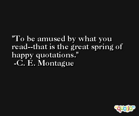 To be amused by what you read--that is the great spring of happy quotations. -C. E. Montague