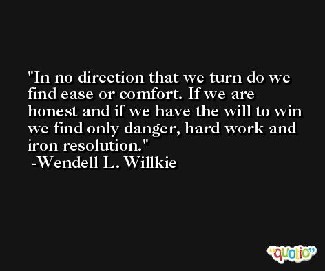 In no direction that we turn do we find ease or comfort. If we are honest and if we have the will to win we find only danger, hard work and iron resolution. -Wendell L. Willkie