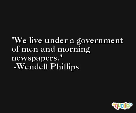 We live under a government of men and morning newspapers. -Wendell Phillips