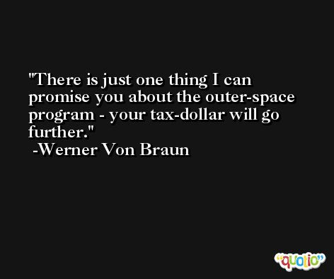 There is just one thing I can promise you about the outer-space program - your tax-dollar will go further. -Werner Von Braun