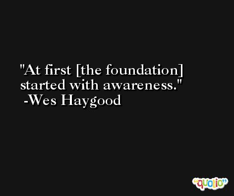 At first [the foundation] started with awareness. -Wes Haygood