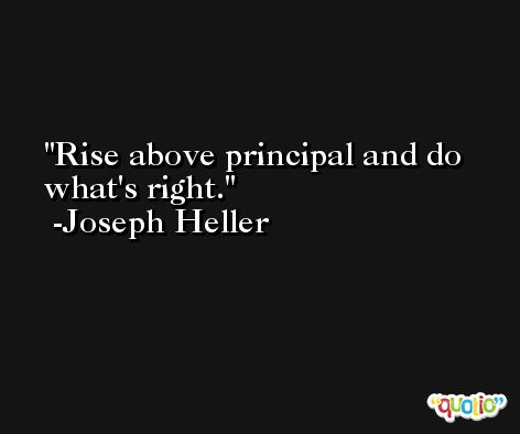 Rise above principal and do what's right. -Joseph Heller