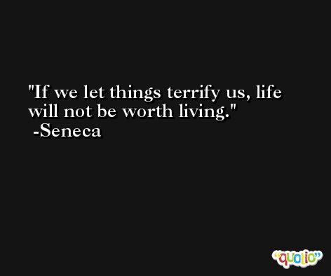 If we let things terrify us, life will not be worth living. -Seneca
