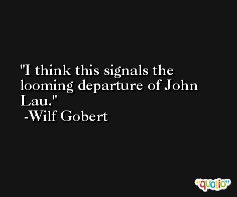 I think this signals the looming departure of John Lau. -Wilf Gobert