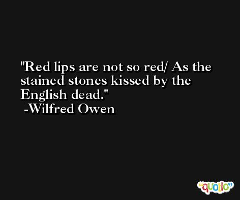 Red lips are not so red/ As the stained stones kissed by the English dead. -Wilfred Owen