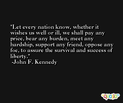 Let every nation know, whether it wishes us well or ill, we shall pay any price, bear any burden, meet any hardship, support any friend, oppose any foe, to assure the survival and success of liberty. -John F. Kennedy
