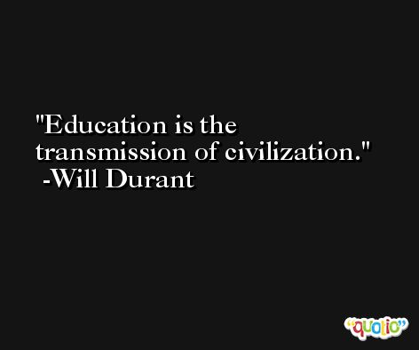 Education is the transmission of civilization. -Will Durant