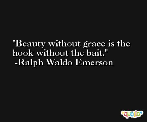 Beauty without grace is the hook without the bait. -Ralph Waldo Emerson