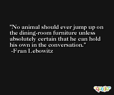 No animal should ever jump up on the dining-room furniture unless absolutely certain that he can hold his own in the conversation. -Fran Lebowitz