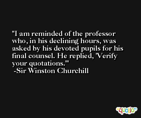 I am reminded of the professor who, in his declining hours, was asked by his devoted pupils for his final counsel. He replied, 'Verify your quotations.' -Sir Winston Churchill