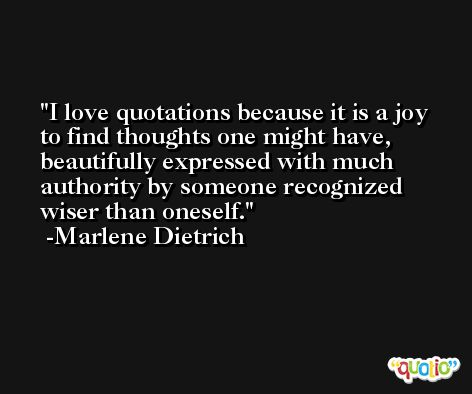 I love quotations because it is a joy to find thoughts one might have, beautifully expressed with much authority by someone recognized wiser than oneself. -Marlene Dietrich