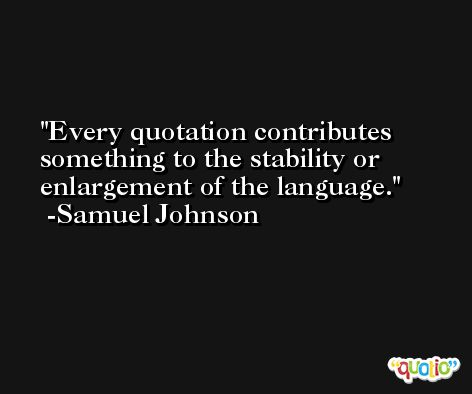 Every quotation contributes something to the stability or enlargement of the language. -Samuel Johnson