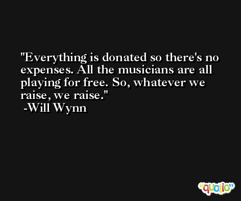 Everything is donated so there's no expenses. All the musicians are all playing for free. So, whatever we raise, we raise. -Will Wynn