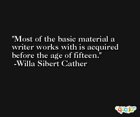 Most of the basic material a writer works with is acquired before the age of fifteen. -Willa Sibert Cather
