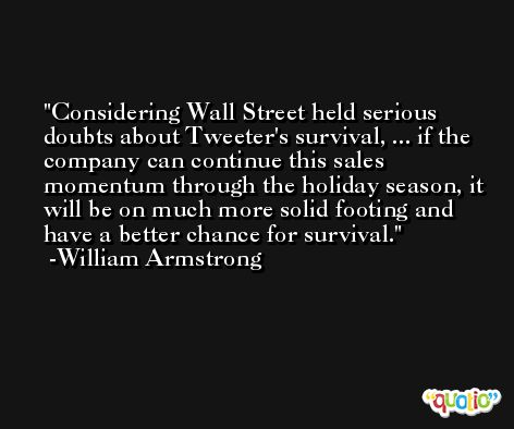 Considering Wall Street held serious doubts about Tweeter's survival, ... if the company can continue this sales momentum through the holiday season, it will be on much more solid footing and have a better chance for survival. -William Armstrong