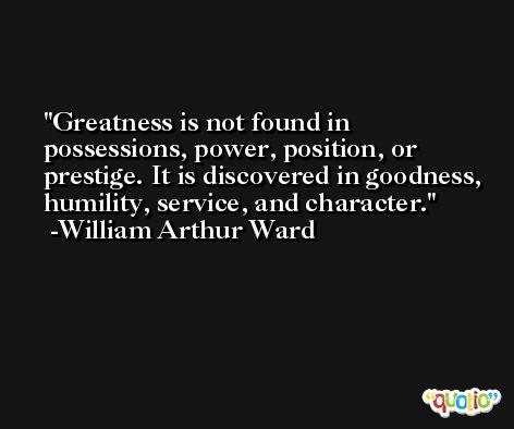Greatness is not found in possessions, power, position, or prestige. It is discovered in goodness, humility, service, and character. -William Arthur Ward