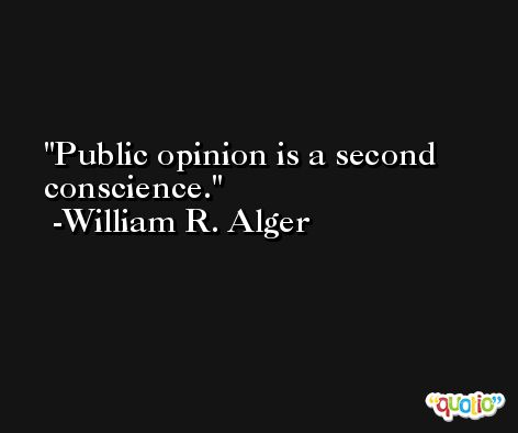 Public opinion is a second conscience. -William R. Alger