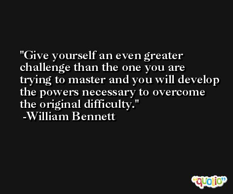 Give yourself an even greater challenge than the one you are trying to master and you will develop the powers necessary to overcome the original difficulty. -William Bennett