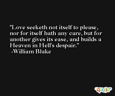 Love seeketh not itself to please, nor for itself hath any care, but for another gives its ease, and builds a Heaven in Hell's despair. -William Blake