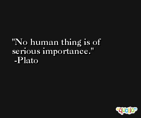 No human thing is of serious importance. -Plato