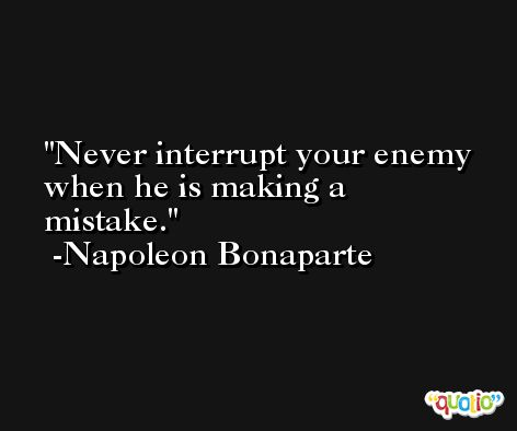Never interrupt your enemy when he is making a mistake. -Napoleon Bonaparte