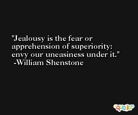 Jealousy is the fear or apprehension of superiority:  envy our uneasiness under it. -William Shenstone