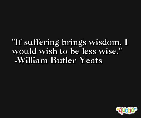 If suffering brings wisdom, I would wish to be less wise. -William Butler Yeats