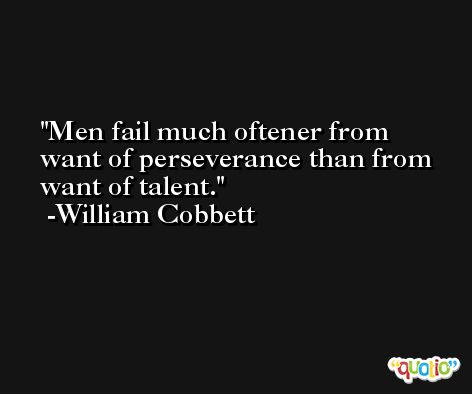 Men fail much oftener from want of perseverance than from want of talent. -William Cobbett
