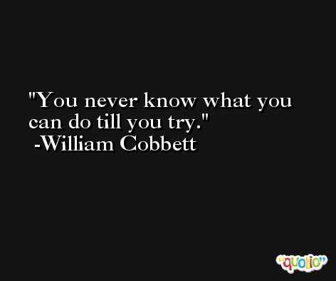 You never know what you can do till you try. -William Cobbett