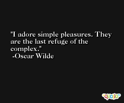 I adore simple pleasures. They are the last refuge of the complex. -Oscar Wilde
