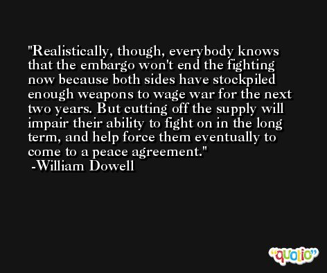 Realistically, though, everybody knows that the embargo won't end the fighting now because both sides have stockpiled enough weapons to wage war for the next two years. But cutting off the supply will impair their ability to fight on in the long term, and help force them eventually to come to a peace agreement. -William Dowell