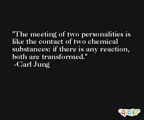 The meeting of two personalities is like the contact of two chemical substances: if there is any reaction, both are transformed. -Carl Jung