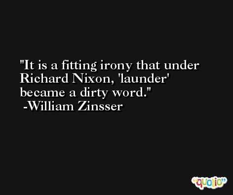 It is a fitting irony that under Richard Nixon, 'launder' became a dirty word. -William Zinsser