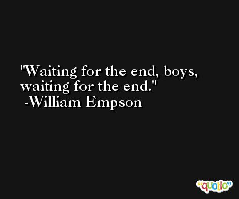 Waiting for the end, boys, waiting for the end. -William Empson