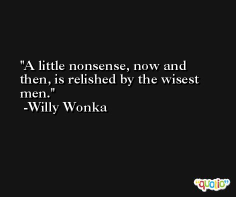 A little nonsense, now and then, is relished by the wisest men. -Willy Wonka