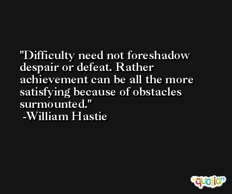 Difficulty need not foreshadow despair or defeat. Rather achievement can be all the more satisfying because of obstacles surmounted. -William Hastie