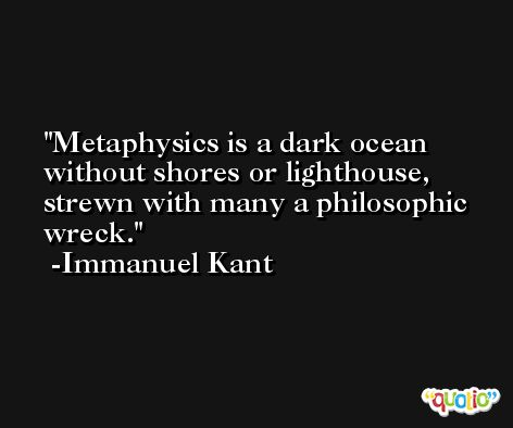Metaphysics is a dark ocean without shores or lighthouse, strewn with many a philosophic wreck. -Immanuel Kant