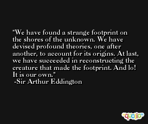 We have found a strange footprint on the shores of the unknown. We have devised profound theories, one after another, to account for its origins. At last, we have succeeded in reconstructing the creature that made the footprint. And lo! It is our own. -Sir Arthur Eddington