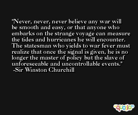 Never, never, never believe any war will be smooth and easy, or that anyone who embarks on the strange voyage can measure the tides and hurricanes he will encounter. The statesman who yields to war fever must realize that once the signal is given, he is no longer the master of policy but the slave of unforeseeable and uncontrollable events. -Sir Winston Churchill