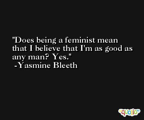 Does being a feminist mean that I believe that I'm as good as any man? Yes. -Yasmine Bleeth