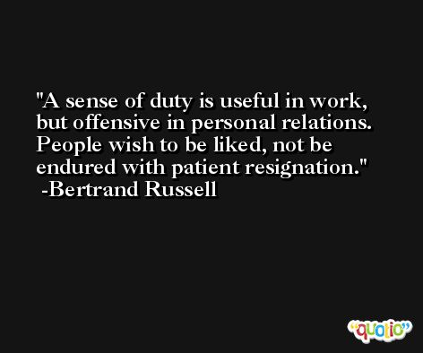 A sense of duty is useful in work, but offensive in personal relations. People wish to be liked, not be endured with patient resignation. -Bertrand Russell