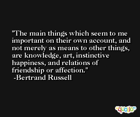 The main things which seem to me important on their own account, and not merely as means to other things, are knowledge, art, instinctive happiness, and relations of friendship or affection. -Bertrand Russell