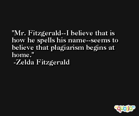 Mr. Fitzgerald--I believe that is how he spells his name--seems to believe that plagiarism begins at home. -Zelda Fitzgerald