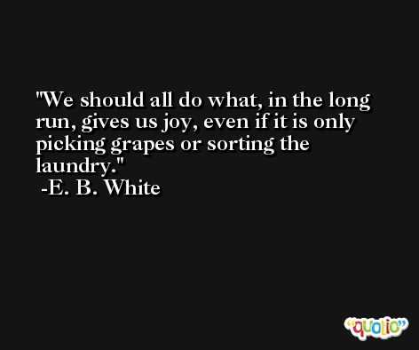We should all do what, in the long run, gives us joy, even if it is only picking grapes or sorting the laundry. -E. B. White