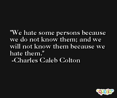 We hate some persons because we do not know them; and we will not know them because we hate them. -Charles Caleb Colton