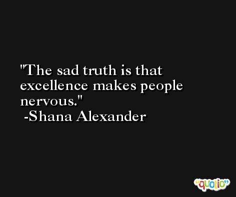 The sad truth is that excellence makes people nervous. -Shana Alexander