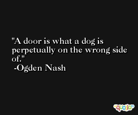 A door is what a dog is perpetually on the wrong side of. -Ogden Nash