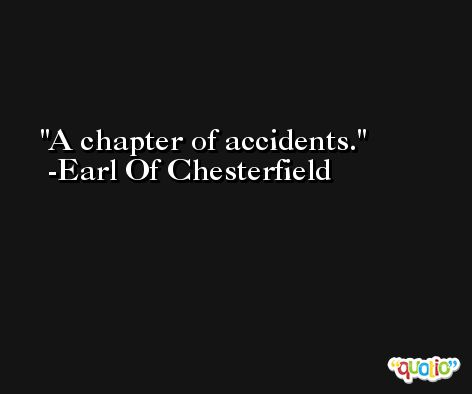 A chapter of accidents. -Earl Of Chesterfield